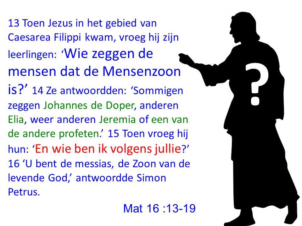 13 Toen Jezus in het gebied van Caesarea Filippi kwam, vroeg hij zijn leerlingen: ' Wie zeggen de mensen dat de Mensenzoon is?' 14 Ze antwoordden: 'So