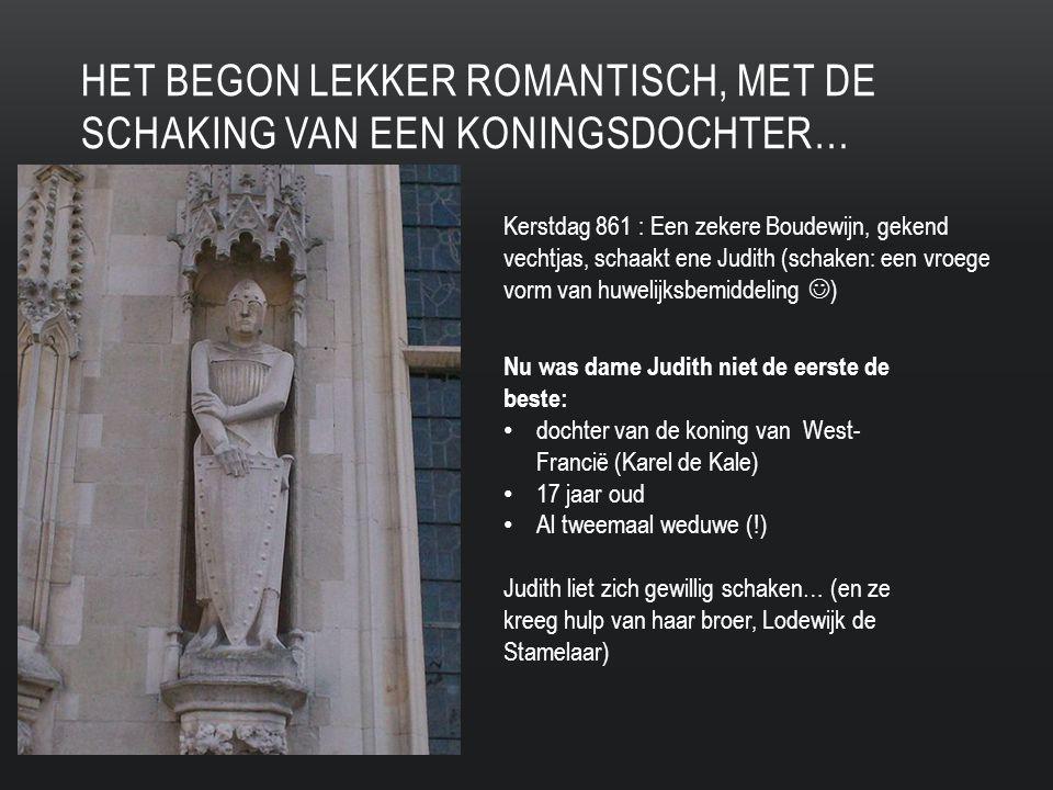 HET BEGON LEKKER ROMANTISCH, MET DE SCHAKING VAN EEN KONINGSDOCHTER… Kerstdag 861 : Een zekere Boudewijn, gekend vechtjas, schaakt ene Judith (schaken: een vroege vorm van huwelijksbemiddeling ) Nu was dame Judith niet de eerste de beste: dochter van de koning van West- Francië (Karel de Kale) 17 jaar oud Al tweemaal weduwe (!) Judith liet zich gewillig schaken… (en ze kreeg hulp van haar broer, Lodewijk de Stamelaar)