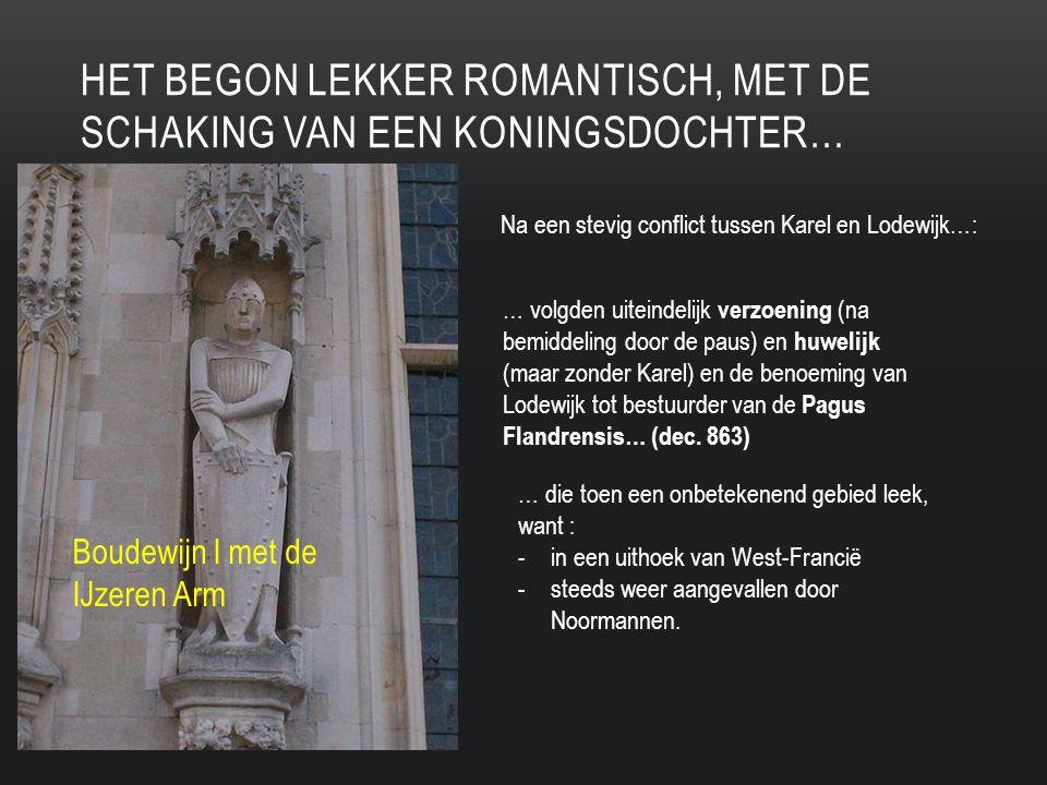 HET BEGON LEKKER ROMANTISCH, MET DE SCHAKING VAN EEN KONINGSDOCHTER… Na een stevig conflict tussen Karel en Lodewijk…: … volgden uiteindelijk verzoening (na bemiddeling door de paus) en huwelijk (maar zonder Karel) en de benoeming van Lodewijk tot bestuurder van de Pagus Flandrensis… (dec.