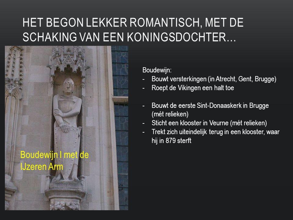 HET BEGON LEKKER ROMANTISCH, MET DE SCHAKING VAN EEN KONINGSDOCHTER… Boudewijn I met de IJzeren Arm Boudewijn: -Bouwt versterkingen (in Atrecht, Gent, Brugge) -Roept de Vikingen een halt toe -Bouwt de eerste Sint-Donaaskerk in Brugge (mét relieken) -Sticht een klooster in Veurne (mét relieken) -Trekt zich uiteindelijk terug in een klooster, waar hij in 879 sterft