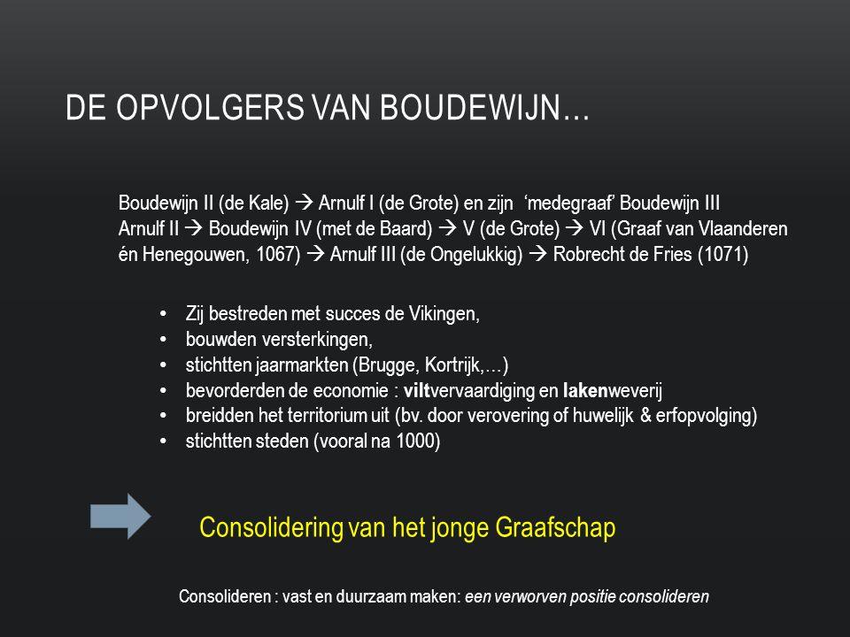 DE OPVOLGERS VAN BOUDEWIJN… Boudewijn II (de Kale)  Arnulf I (de Grote) en zijn 'medegraaf' Boudewijn III Arnulf II  Boudewijn IV (met de Baard)  V (de Grote)  VI (Graaf van Vlaanderen én Henegouwen, 1067)  Arnulf III (de Ongelukkig)  Robrecht de Fries (1071) Zij bestreden met succes de Vikingen, bouwden versterkingen, stichtten jaarmarkten (Brugge, Kortrijk,…) bevorderden de economie : vilt vervaardiging en laken weverij breidden het territorium uit (bv.