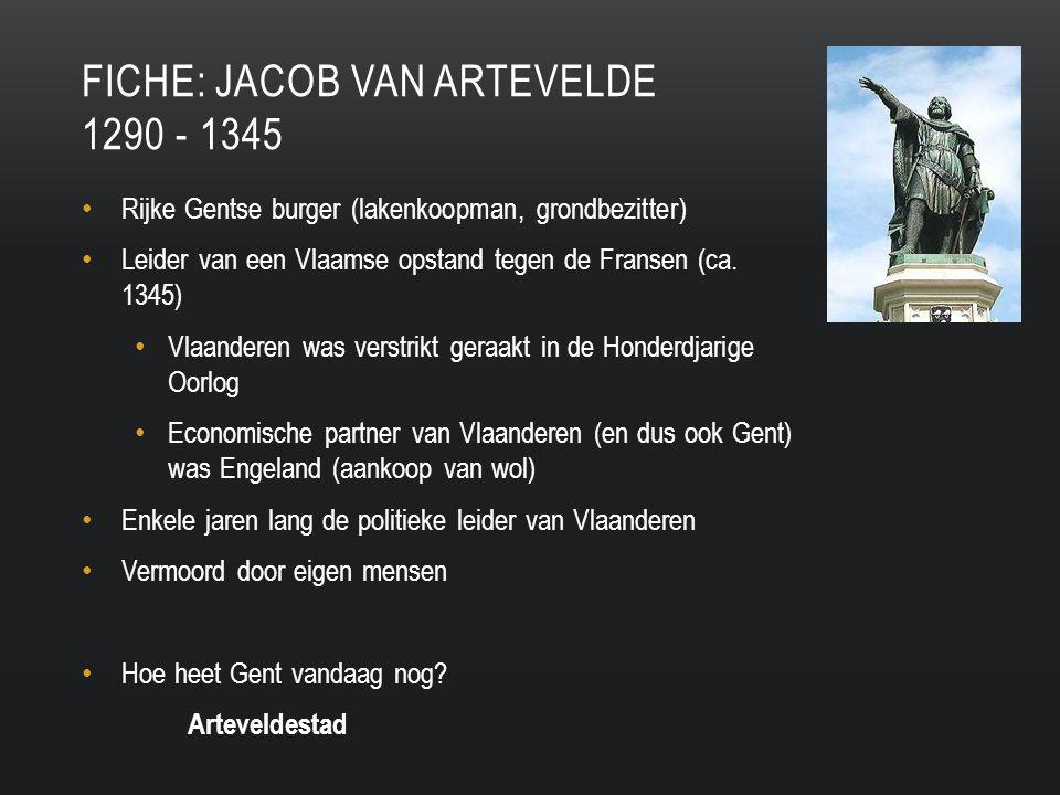 FICHE: JACOB VAN ARTEVELDE 1290 - 1345 Rijke Gentse burger (lakenkoopman, grondbezitter) Leider van een Vlaamse opstand tegen de Fransen (ca.