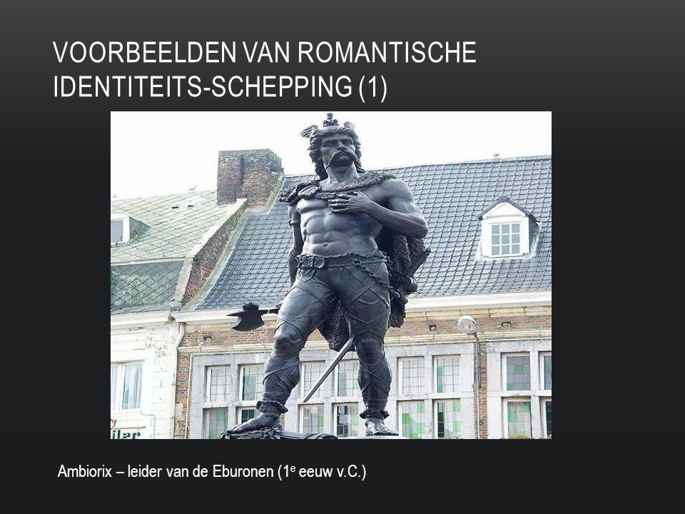 VOORBEELDEN VAN ROMANTISCHE IDENTITEITS-SCHEPPING (1) Ambiorix – leider van de Eburonen (1 e eeuw v.C.)