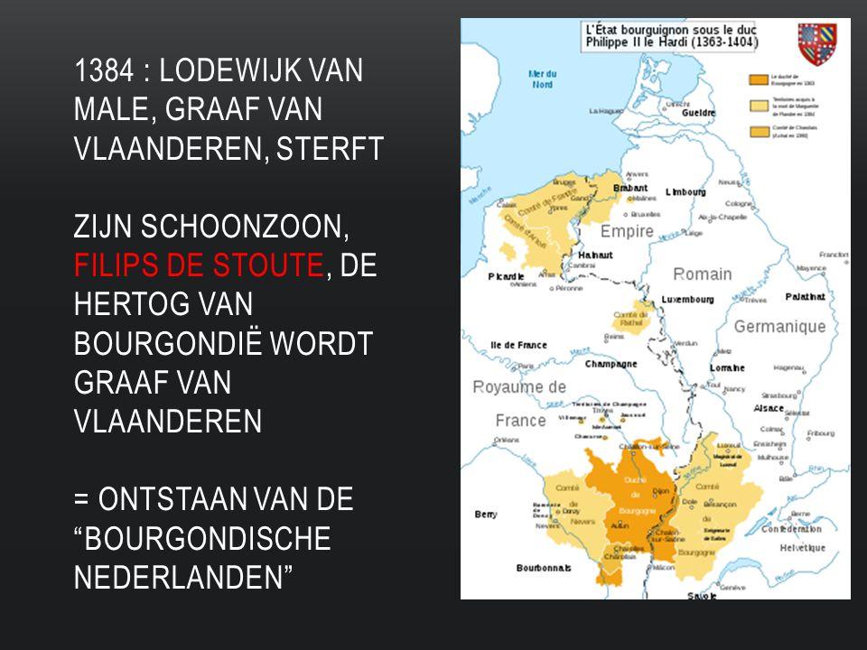 1384 : LODEWIJK VAN MALE, GRAAF VAN VLAANDEREN, STERFT ZIJN SCHOONZOON, FILIPS DE STOUTE, DE HERTOG VAN BOURGONDIË WORDT GRAAF VAN VLAANDEREN = ONTSTAAN VAN DE BOURGONDISCHE NEDERLANDEN
