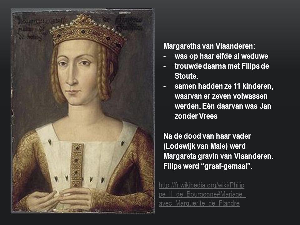 Margaretha van Vlaanderen: - was op haar elfde al weduwe - trouwde daarna met Filips de Stoute.