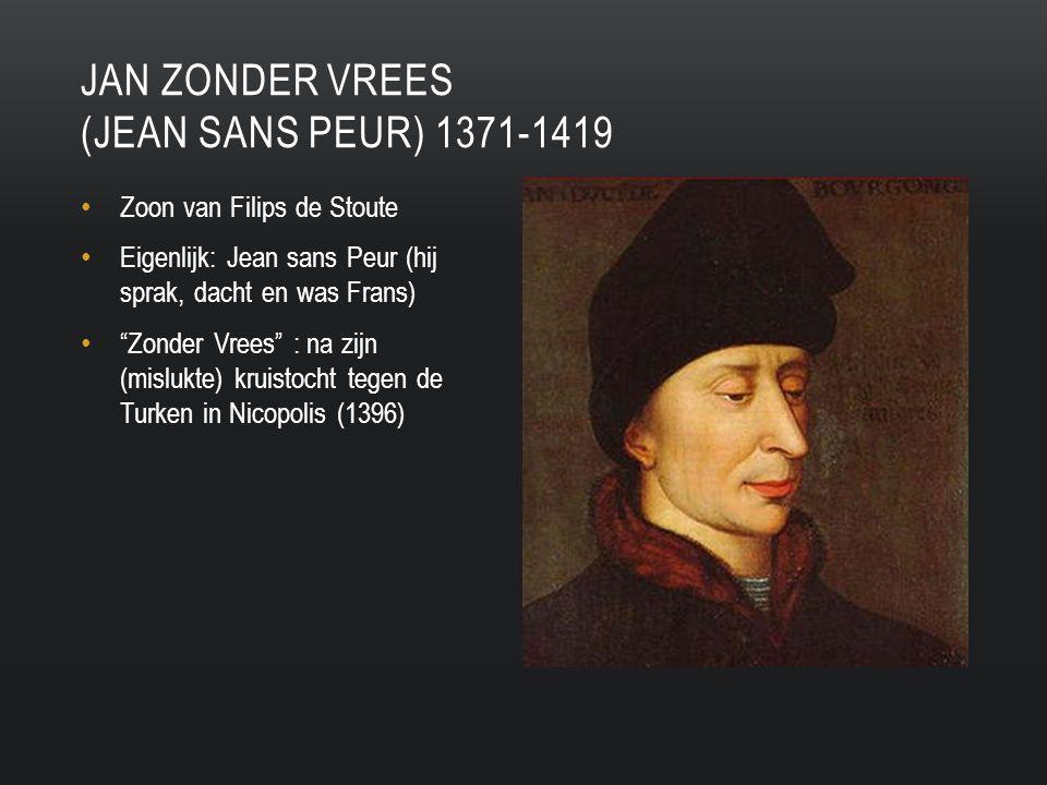 Zoon van Filips de Stoute Eigenlijk: Jean sans Peur (hij sprak, dacht en was Frans) Zonder Vrees : na zijn (mislukte) kruistocht tegen de Turken in Nicopolis (1396) JAN ZONDER VREES (JEAN SANS PEUR) 1371-1419