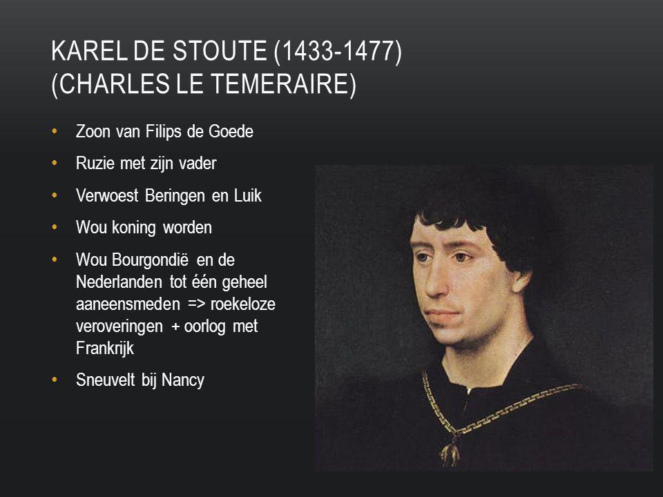 Zoon van Filips de Goede Ruzie met zijn vader Verwoest Beringen en Luik Wou koning worden Wou Bourgondië en de Nederlanden tot één geheel aaneensmeden => roekeloze veroveringen + oorlog met Frankrijk Sneuvelt bij Nancy KAREL DE STOUTE (1433-1477) (CHARLES LE TEMERAIRE)