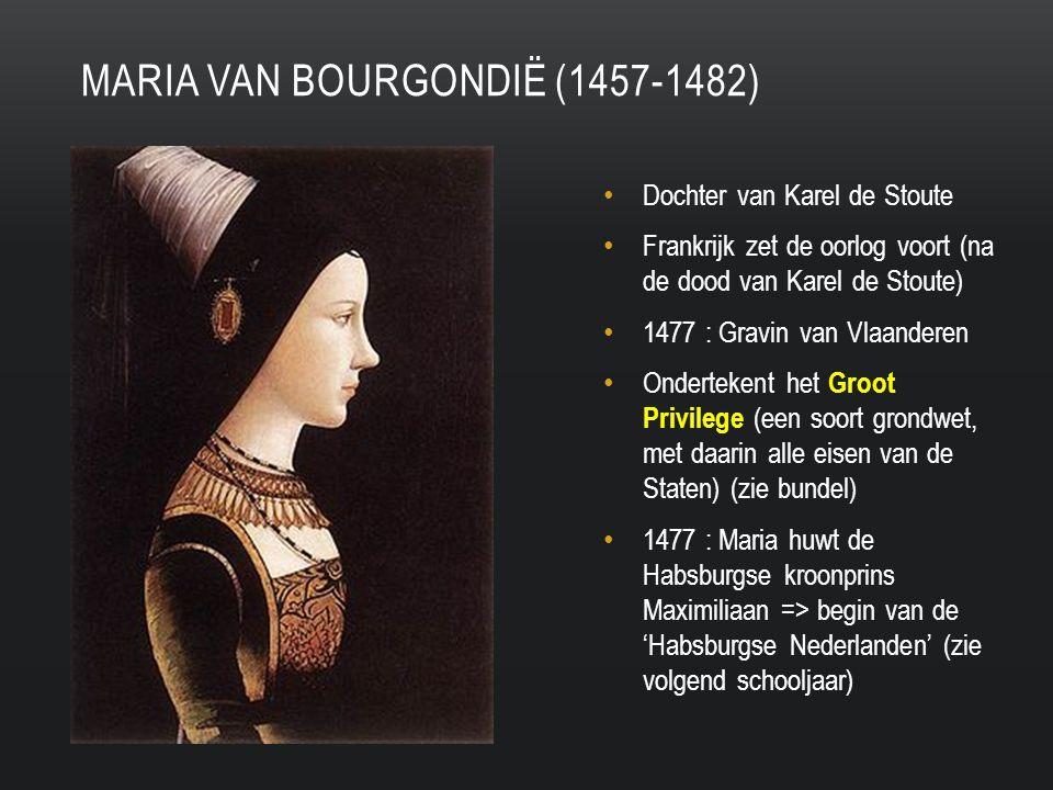 Dochter van Karel de Stoute Frankrijk zet de oorlog voort (na de dood van Karel de Stoute) 1477 : Gravin van Vlaanderen Ondertekent het Groot Privilege (een soort grondwet, met daarin alle eisen van de Staten) (zie bundel) 1477 : Maria huwt de Habsburgse kroonprins Maximiliaan => begin van de 'Habsburgse Nederlanden' (zie volgend schooljaar) MARIA VAN BOURGONDIË (1457-1482)