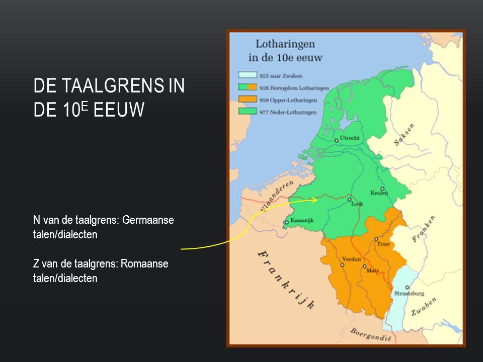 DE TAALGRENS IN DE 10 E EEUW N van de taalgrens: Germaanse talen/dialecten Z van de taalgrens: Romaanse talen/dialecten
