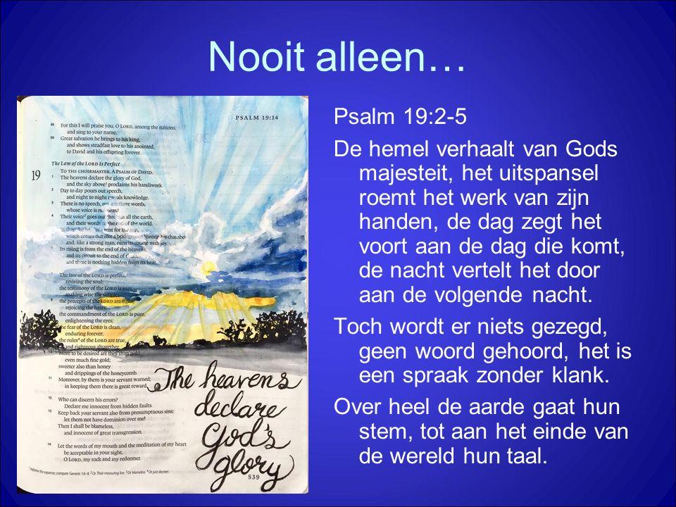 Nooit alleen… Psalm 19:2-5 De hemel verhaalt van Gods majesteit, het uitspansel roemt het werk van zijn handen, de dag zegt het voort aan de dag die komt, de nacht vertelt het door aan de volgende nacht.
