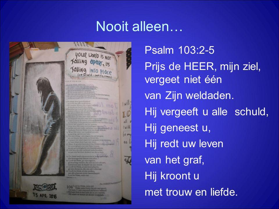 Nooit alleen… Psalm 103:2-5 Prijs de HEER, mijn ziel, vergeet niet één van Zijn weldaden. Hij vergeeft u alle schuld, Hij geneest u, Hij redt uw leven