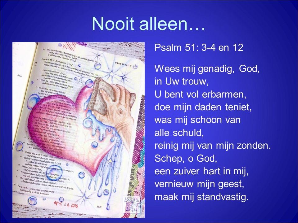 Nooit alleen… Psalm 51: 3-4 en 12 Wees mij genadig, God, in Uw trouw, U bent vol erbarmen, doe mijn daden teniet, was mij schoon van alle schuld, rein