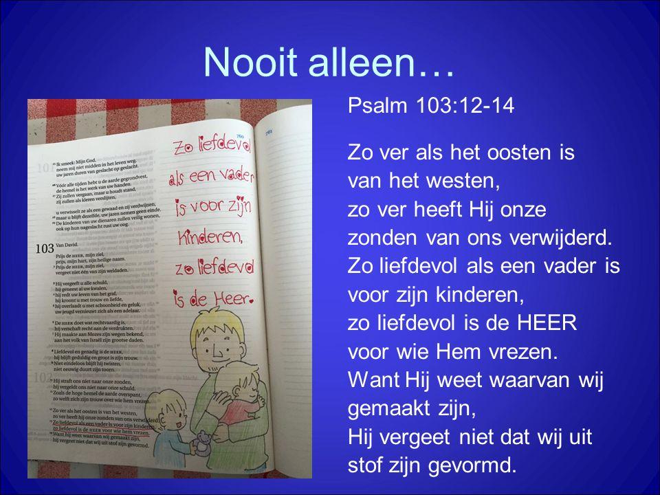 Nooit alleen… Psalm 103:12-14 Zo ver als het oosten is van het westen, zo ver heeft Hij onze zonden van ons verwijderd. Zo liefdevol als een vader is