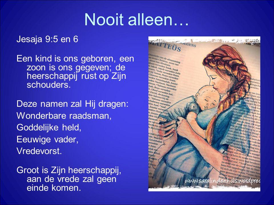Nooit alleen… Jesaja 9:5 en 6 Een kind is ons geboren, een zoon is ons gegeven; de heerschappij rust op Zijn schouders. Deze namen zal Hij dragen: Won