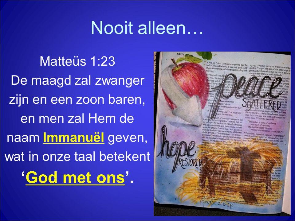 Nooit alleen… Matteüs 1:23 De maagd zal zwanger zijn en een zoon baren, en men zal Hem de naam Immanuël geven, wat in onze taal betekent 'God met ons'
