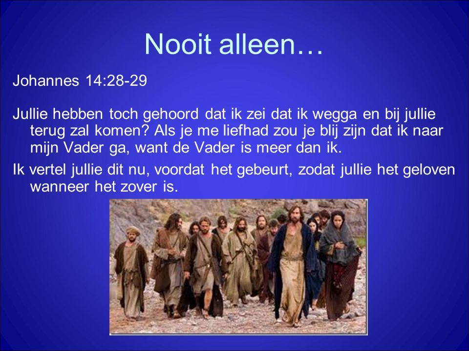 Nooit alleen… Johannes 14:28-29 Jullie hebben toch gehoord dat ik zei dat ik wegga en bij jullie terug zal komen? Als je me liefhad zou je blij zijn d