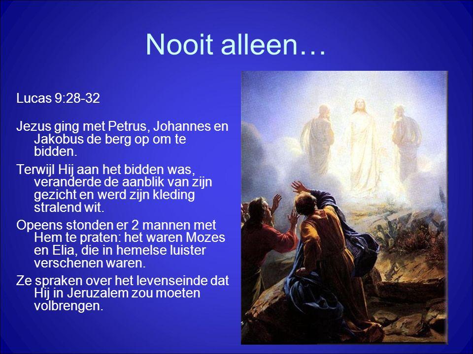 Nooit alleen… Lucas 9:28-32 Jezus ging met Petrus, Johannes en Jakobus de berg op om te bidden. Terwijl Hij aan het bidden was, veranderde de aanblik