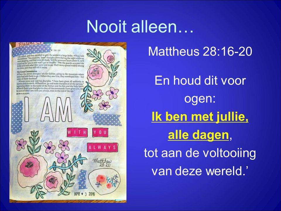 Mattheus 28:16-20 En houd dit voor ogen: Ik ben met jullie, alle dagen, tot aan de voltooiing van deze wereld.'