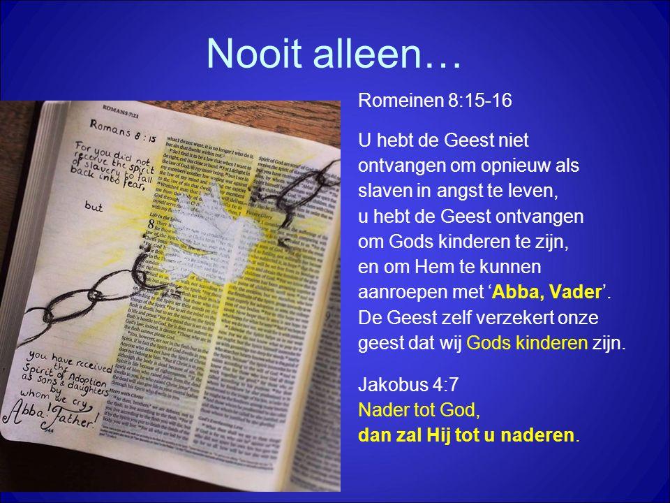 Nooit alleen… Romeinen 8:15-16 U hebt de Geest niet ontvangen om opnieuw als slaven in angst te leven, u hebt de Geest ontvangen om Gods kinderen te zijn, en om Hem te kunnen aanroepen met 'Abba, Vader'.