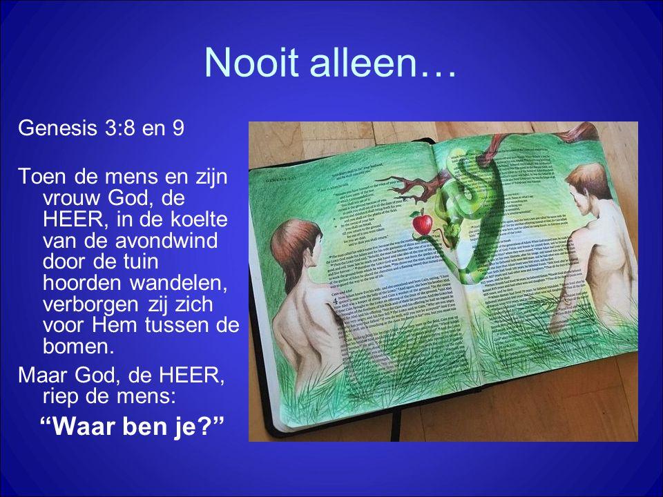Nooit alleen… Genesis 3:8 en 9 Toen de mens en zijn vrouw God, de HEER, in de koelte van de avondwind door de tuin hoorden wandelen, verborgen zij zic