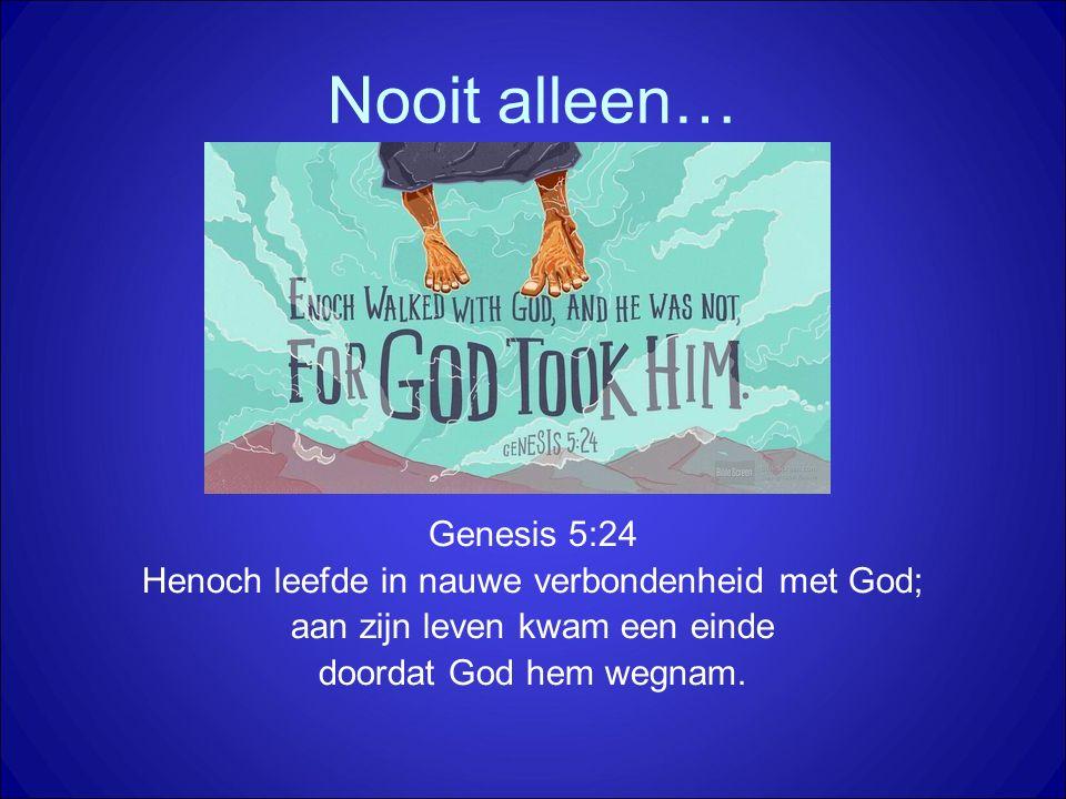 Nooit alleen… Genesis 5:24 Henoch leefde in nauwe verbondenheid met God; aan zijn leven kwam een einde doordat God hem wegnam.