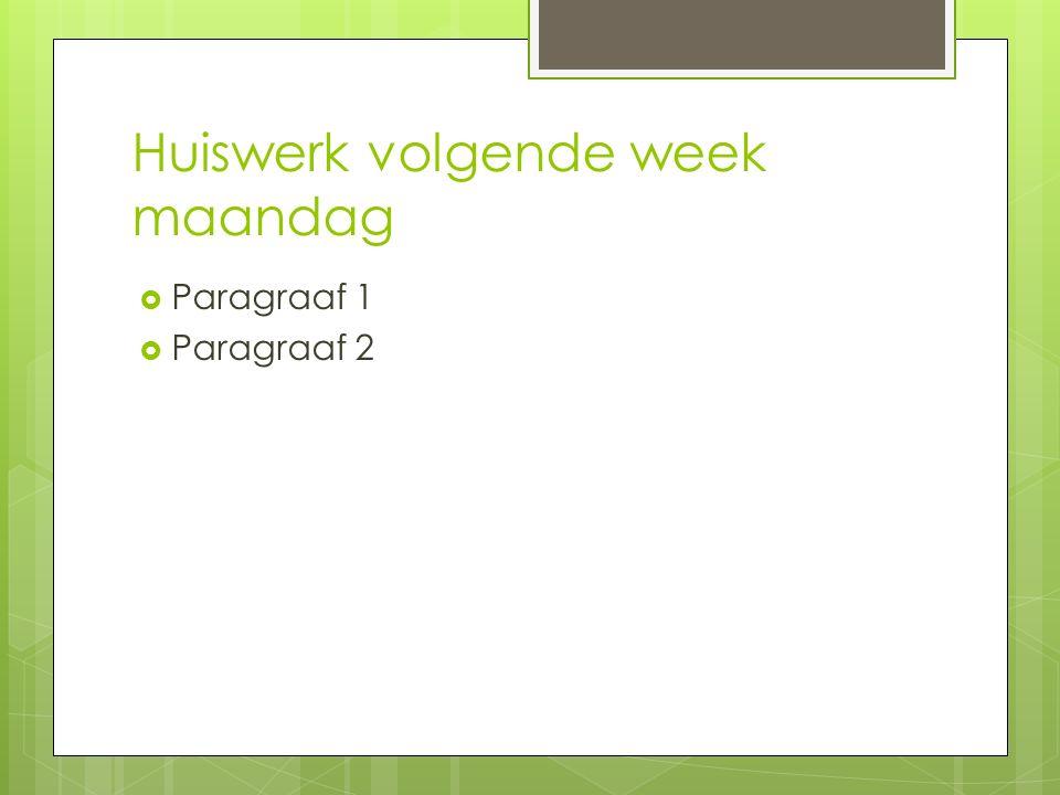 Huiswerk volgende week maandag  Paragraaf 1  Paragraaf 2