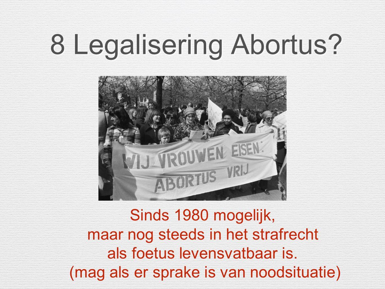 8 Legalisering Abortus? 8 Legalisering Abortus? Sinds 1980 mogelijk, maar nog steeds in het strafrecht als foetus levensvatbaar is. (mag als er sprake
