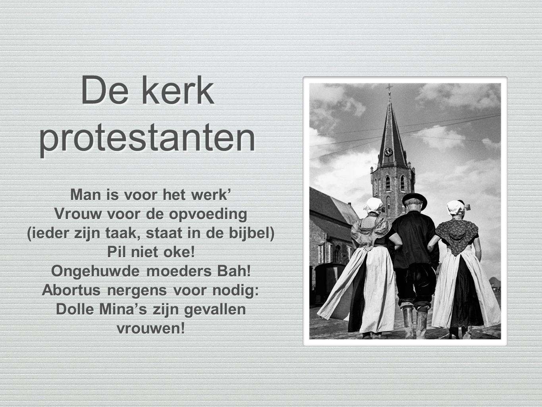 De kerk protestanten Man is voor het werk' Vrouw voor de opvoeding (ieder zijn taak, staat in de bijbel) Pil niet oke! Ongehuwde moeders Bah! Abortus