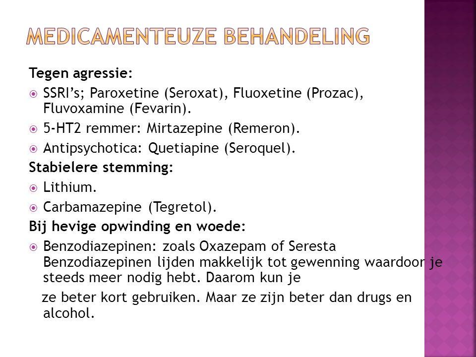 Tegen agressie:  SSRI's; Paroxetine (Seroxat), Fluoxetine (Prozac), Fluvoxamine (Fevarin).