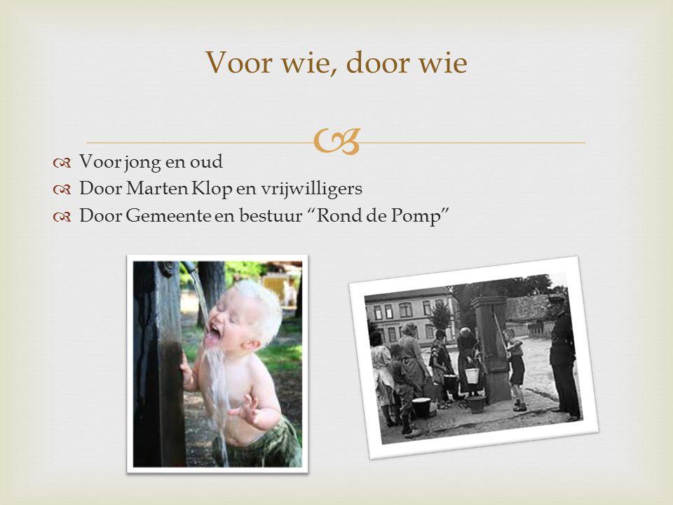   Voor jong en oud  Door Marten Klop en vrijwilligers  Door Gemeente en bestuur Rond de Pomp Voor wie, door wie