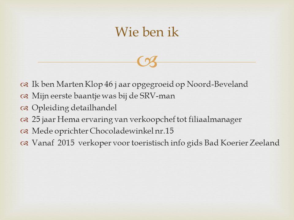   Ik ben Marten Klop 46 j aar opgegroeid op Noord-Beveland  Mijn eerste baantje was bij de SRV-man  Opleiding detailhandel  25 jaar Hema ervaring van verkoopchef tot filiaalmanager  Mede oprichter Chocoladewinkel nr.15  Vanaf 2015 verkoper voor toeristisch info gids Bad Koerier Zeeland Wie ben ik