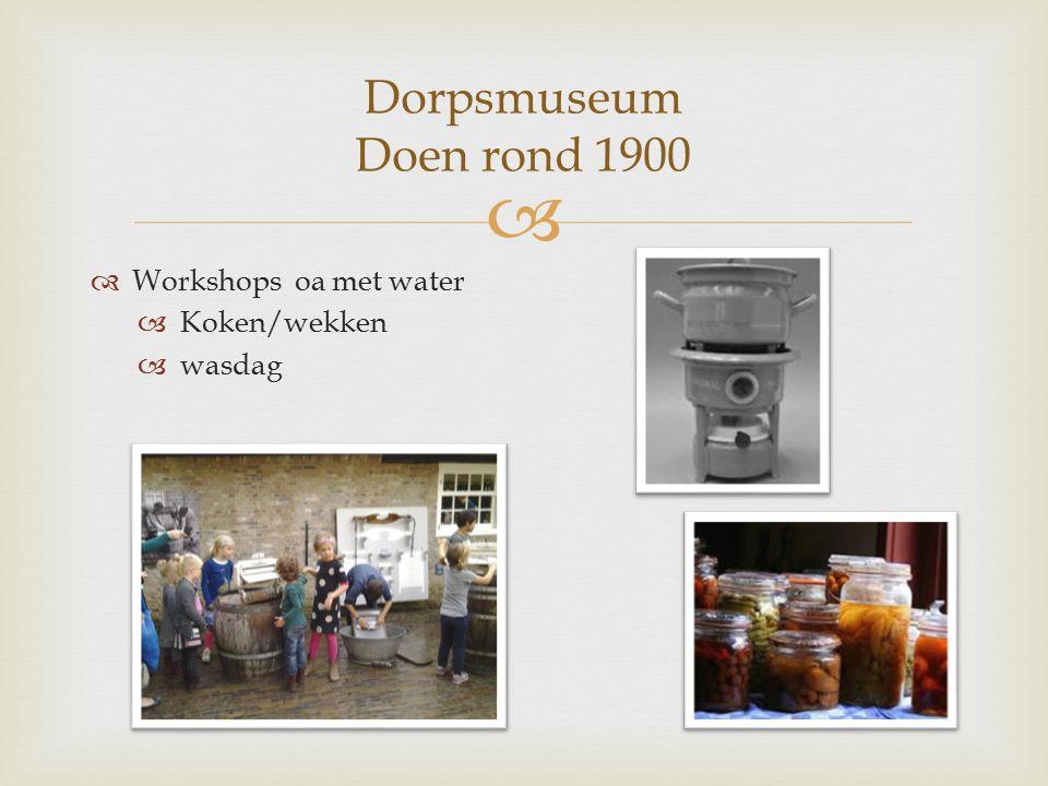   Workshops oa met water  Koken/wekken  wasdag Dorpsmuseum Doen rond 1900