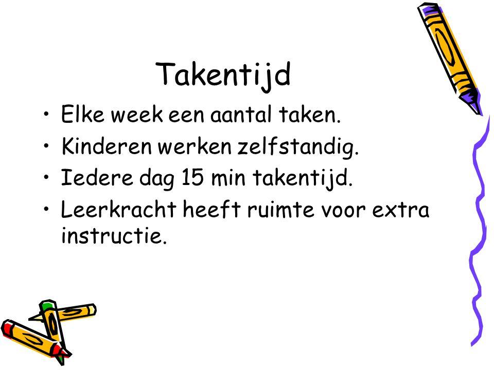 Takentijd Elke week een aantal taken. Kinderen werken zelfstandig. Iedere dag 15 min takentijd. Leerkracht heeft ruimte voor extra instructie.