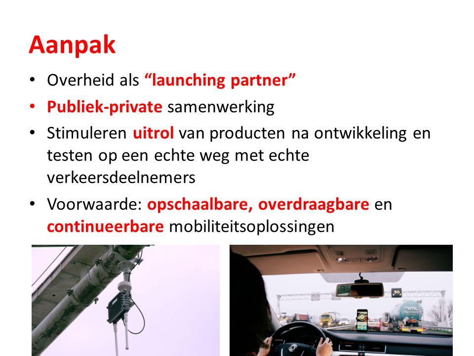 Aanpak Overheid als launching partner Publiek-private samenwerking Stimuleren uitrol van producten na ontwikkeling en testen op een echte weg met echte verkeersdeelnemers Voorwaarde: opschaalbare, overdraagbare en continueerbare mobiliteitsoplossingen