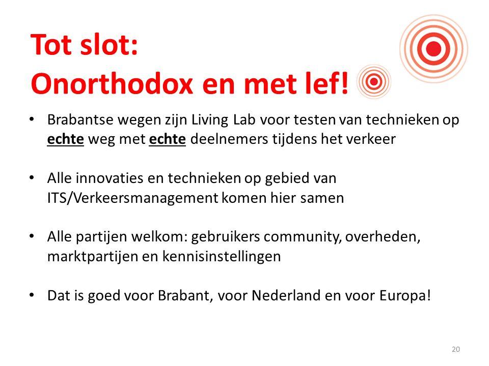 20 Tot slot: Onorthodox en met lef! Brabantse wegen zijn Living Lab voor testen van technieken op echte weg met echte deelnemers tijdens het verkeer A