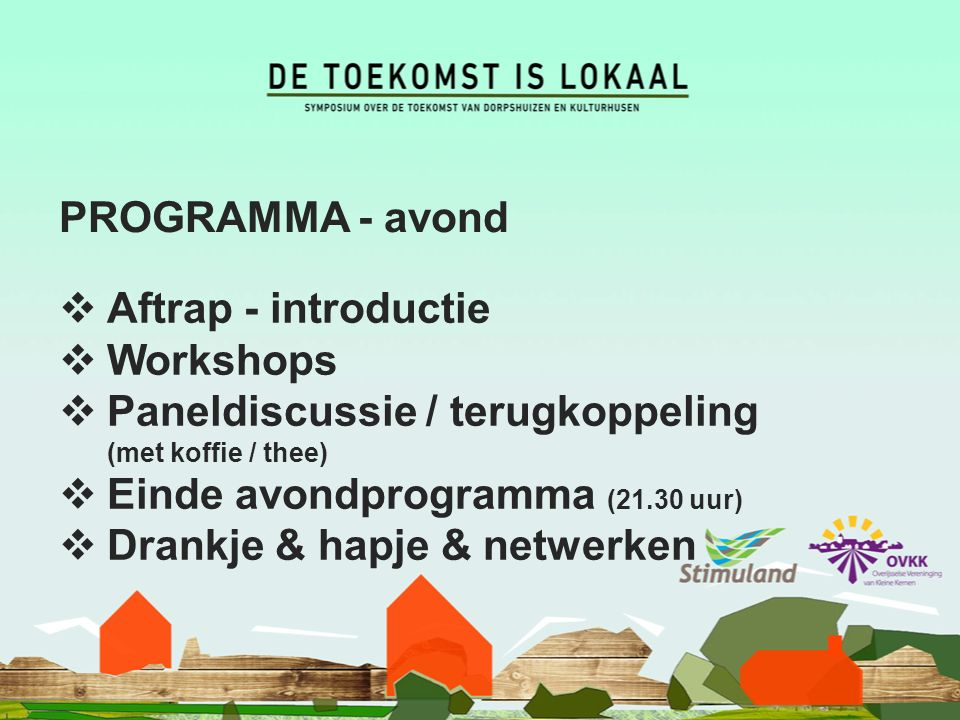 PROGRAMMA - avond  Aftrap - introductie  Workshops  Paneldiscussie / terugkoppeling (met koffie / thee)  Einde avondprogramma (21.30 uur)  Drankje & hapje & netwerken