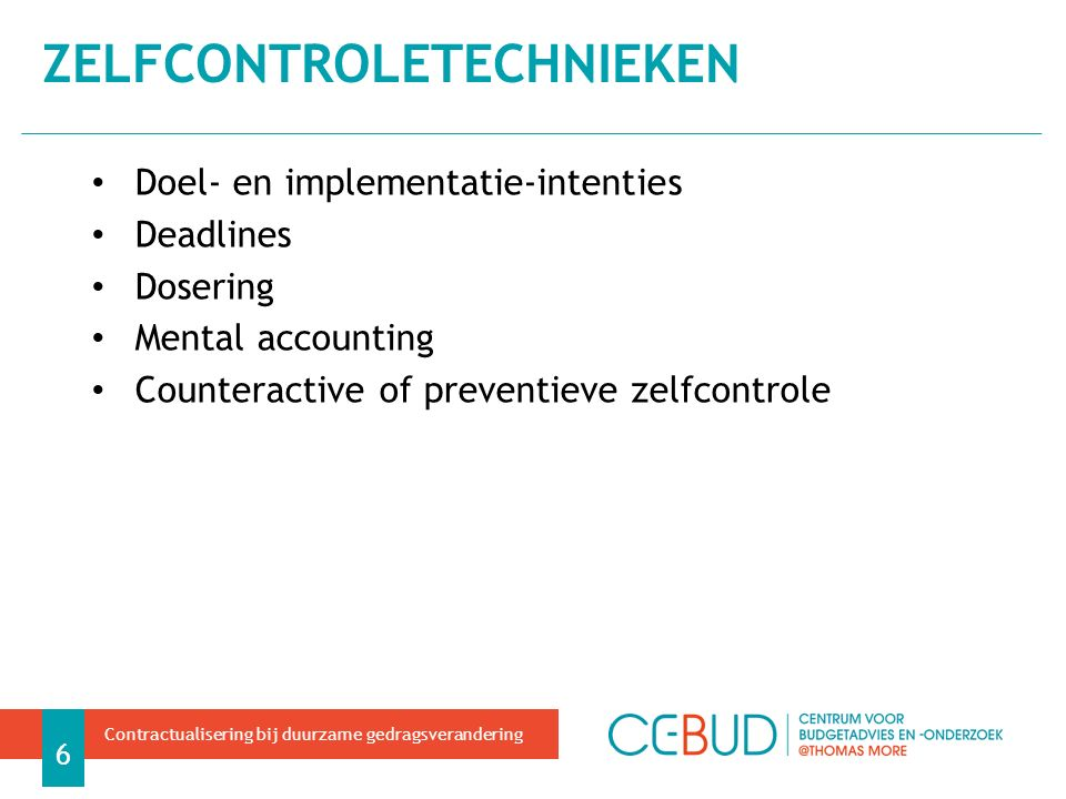 Doel- en implementatie-intenties Deadlines Dosering Mental accounting Counteractive of preventieve zelfcontrole ZELFCONTROLETECHNIEKEN 6 Contractualisering bij duurzame gedragsverandering