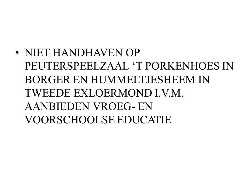 NIET HANDHAVEN OP PEUTERSPEELZAAL 'T PORKENHOES IN BORGER EN HUMMELTJESHEEM IN TWEEDE EXLOERMOND I.V.M.