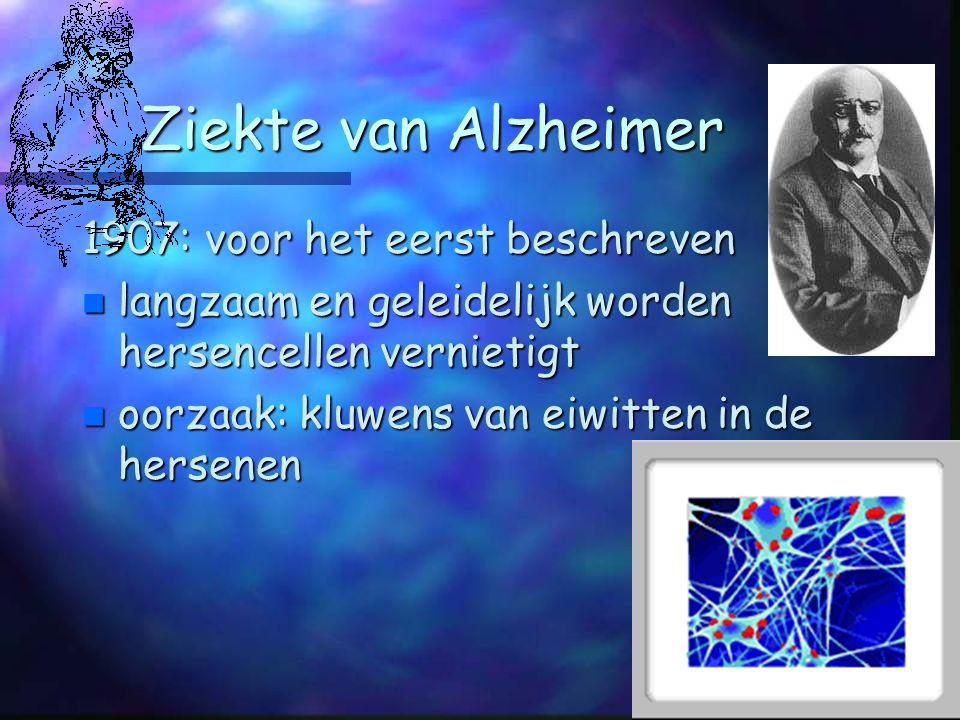 Ziekte van Alzheimer 1907: voor het eerst beschreven n langzaam en geleidelijk worden hersencellen vernietigt n oorzaak: kluwens van eiwitten in de hersenen