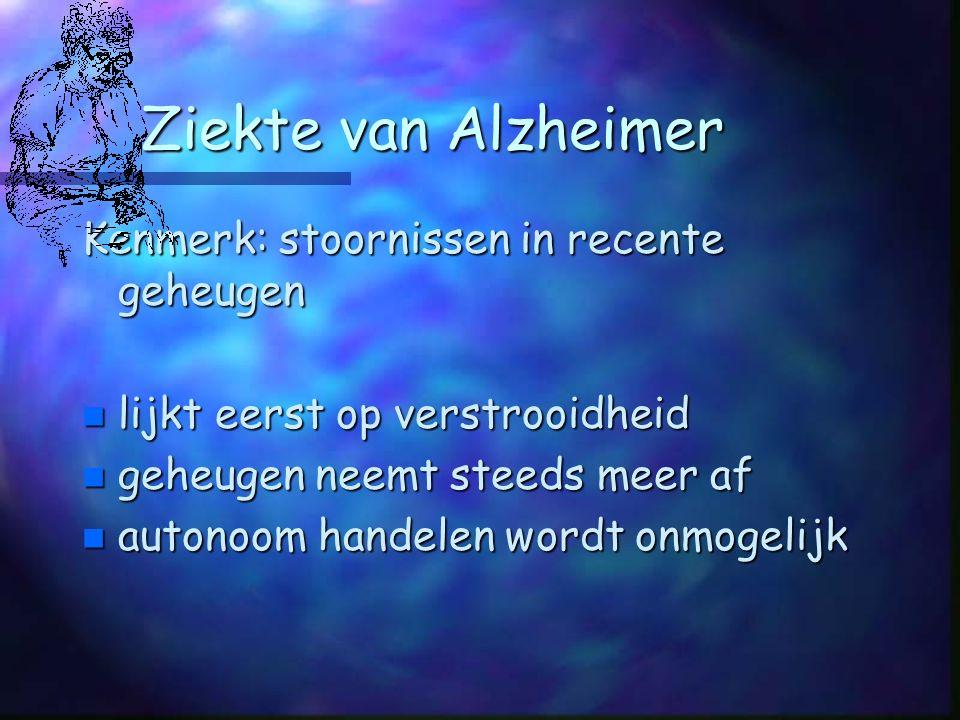 Ziekte van Alzheimer Kenmerk: stoornissen in recente geheugen n lijkt eerst op verstrooidheid n geheugen neemt steeds meer af n autonoom handelen wordt onmogelijk