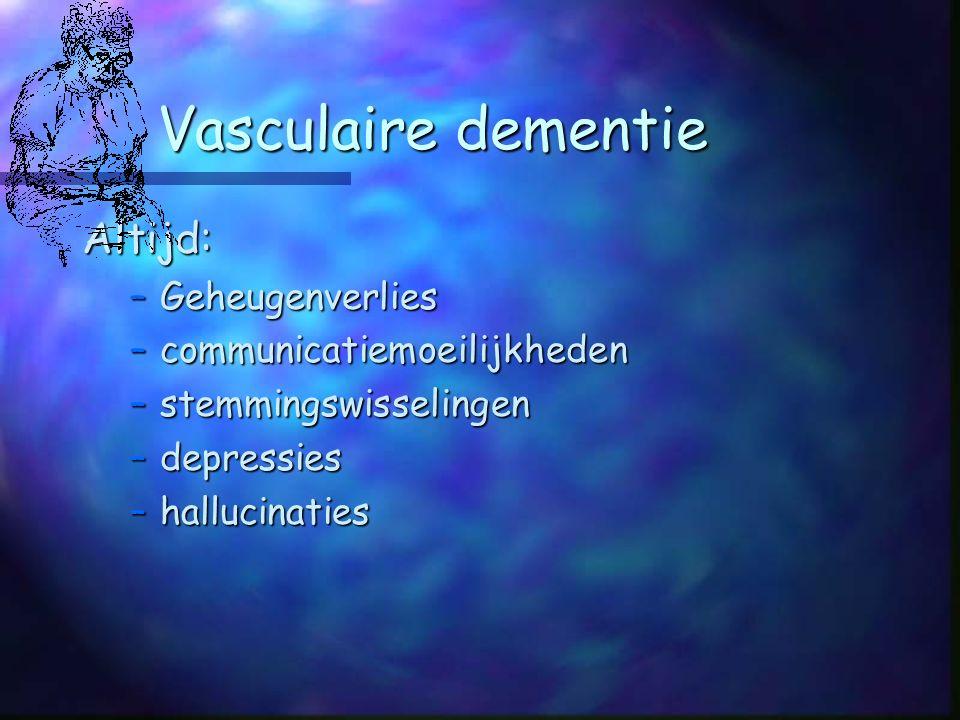 Vasculaire dementie Altijd: –Geheugenverlies –communicatiemoeilijkheden –stemmingswisselingen –depressies –hallucinaties