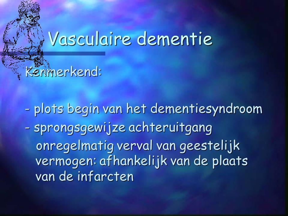 Vasculaire dementie Kenmerkend: - plots begin van het dementiesyndroom - sprongsgewijze achteruitgang onregelmatig verval van geestelijk vermogen: afhankelijk van de plaats van de infarcten onregelmatig verval van geestelijk vermogen: afhankelijk van de plaats van de infarcten