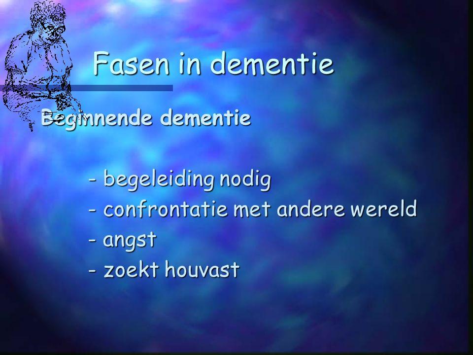 Fasen in dementie Beginnende dementie - begeleiding nodig - confrontatie met andere wereld - angst - zoekt houvast