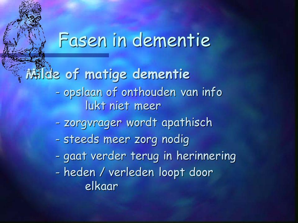 Fasen in dementie Milde of matige dementie - opslaan of onthouden van info lukt niet meer - zorgvrager wordt apathisch - steeds meer zorg nodig - gaat verder terug in herinnering - heden / verleden loopt door elkaar