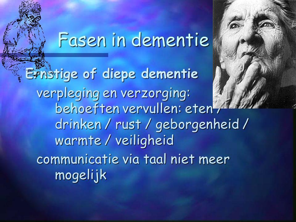 Fasen in dementie Ernstige of diepe dementie verpleging en verzorging: behoeften vervullen: eten / drinken / rust / geborgenheid / warmte / veiligheid communicatie via taal niet meer mogelijk