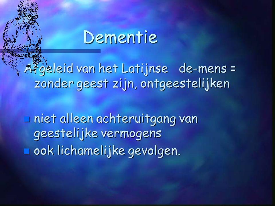 Dementie Afgeleid van het Latijnse de-mens = zonder geest zijn, ontgeestelijken n niet alleen achteruitgang van geestelijke vermogens n ook lichamelijke gevolgen.