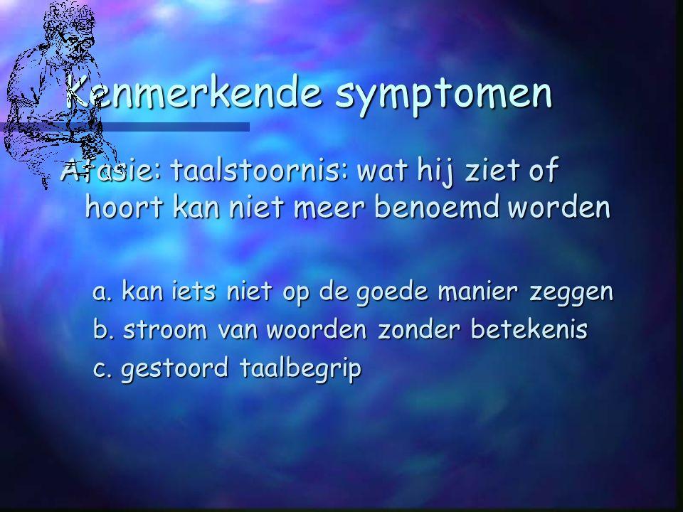 Kenmerkende symptomen Afasie: taalstoornis: wat hij ziet of hoort kan niet meer benoemd worden a.