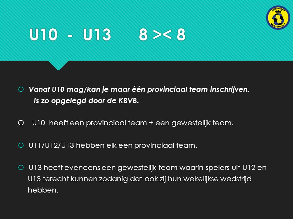 U10 - U13 8 >< 8  Vanaf U10 mag/kan je maar één provinciaal team inschrijven.