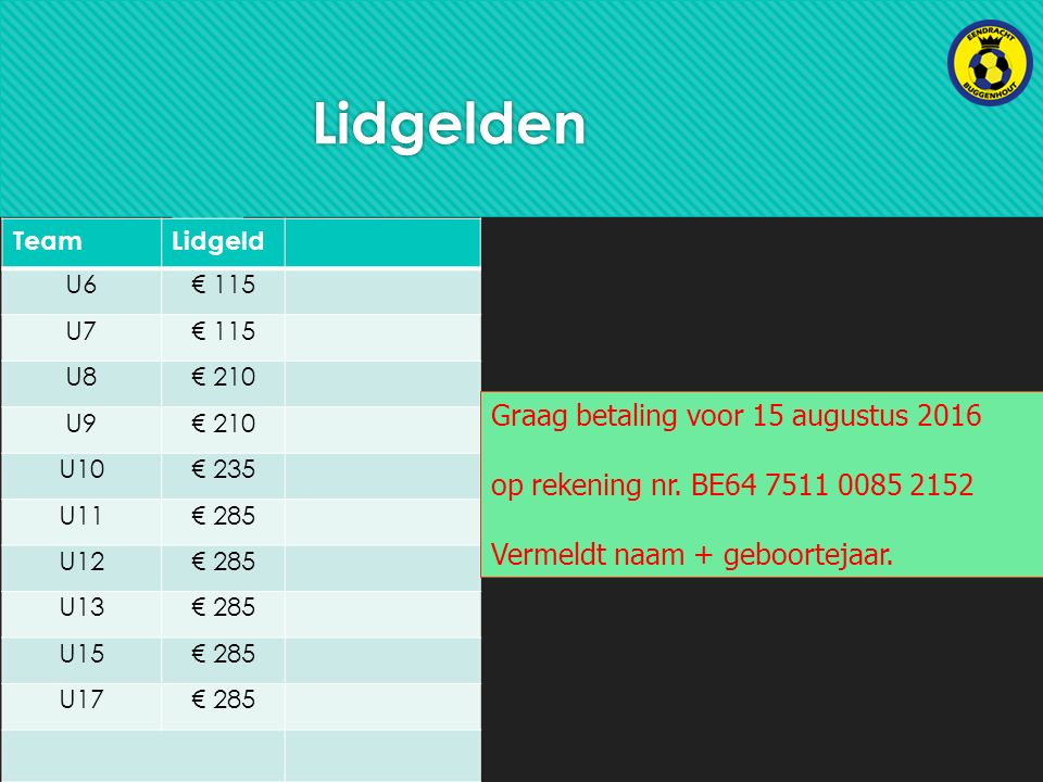 Lidgelden TeamLidgeld U6€ 115 U7€ 115 U8€ 210 U9€ 210 U10€ 235 U11€ 285 U12€ 285 U13€ 285 U15€ 285 U17€ 285 Graag betaling voor 15 augustus 2016 op rekening nr.