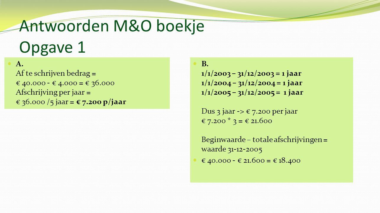 Antwoorden M&O boekje Opgave 1 A. Af te schrijven bedrag = € 40.000 - € 4.000 = € 36.000 Afschrijving per jaar = € 36.000 /5 jaar = € 7.200 p/jaar B.